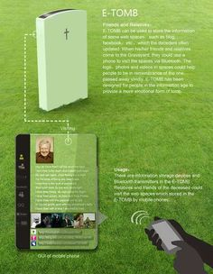 E-Tomb There are information storage devices and bluetooth transmitters in the e-tomb. Relatives and friends of the deceased can visit the web spaces using a smart phone.