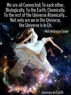 """We are all Connected; To each other, Biologically. To the Earth, Chemically. To the rest of the Universe Atomically…Not only are we in the Universe, the Universe is in Us."" — Neil deGrasse Tyson ..*"