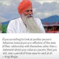 """If you are willing to look at another person' behaviour toward you as a reflection of the state of their relationship with themselves rather than a statement about your value as a person, then you will, over a period of time, cease to react at all."" - Yogi Bhajan"