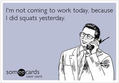 Funny Sports Ecard: I'm not coming to work today, because I did squats yesterday.