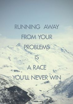 Running away from your problems is a race you'll never win.Moving to another state still hasn't fixed it???