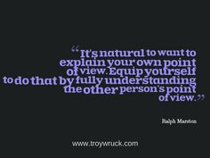 It's natural to want to explain your own point of view. Equip yourself to do that by fully understanding the other person's point of view. ~ Ralph Marston
