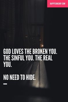 God loves the broken you. The sinful you. The real you. No need to hide.