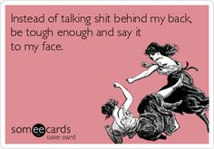 Instead of talking shit behind my back, be tough enough and say it to my face.