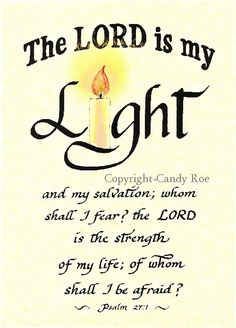 A Psalm of David. The LORD is my light and my salvation; whom shall I fear? the LORD is the strength of my life; of whom shall I be afraid? -Psalm 27:1 (KJV)