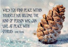 when you find peace within yourself, you become the kind person who can live at peace with others - Anne Frank