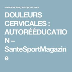 DOULEURS CERVICALES : AUTORÉÉDUCATION – SanteSportMagazine Health And Wellness, Health Fitness, Pilates, Massage, Stress, Positivity, Exercise, Workout, Sports