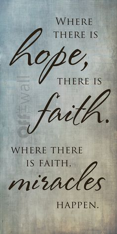 Where there is hope there is faith. Where there is faith, miracles happen.