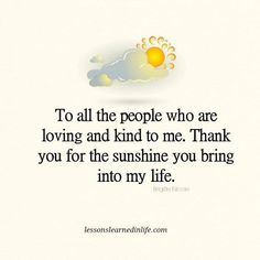 To all the people who are loving and kind to me, thank you for the sunshine you bring into my life. ~Brigitte Nicole Lessons Learned In Life Inc.