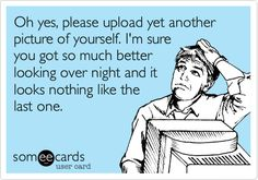Oh yes, please upload yet another picture of yourself. I'm sure you got so much better looking over night and it looks nothing like the last one.