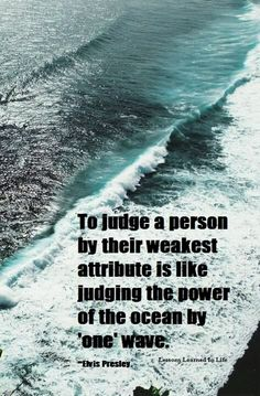 To judge a person by their weakest attribute is like judging the power of the ocean by 'one' wave. Elvis Presley