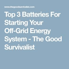 Top 3 Batteries For Starting Your Off-Grid Energy System - The Good Survivalist