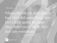 """""""When you ask creative people how they did something, they feel a little guilty because they didn't really do it, they just saw something"""""""