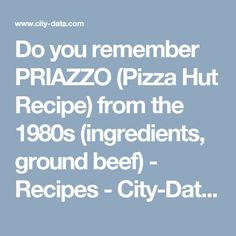 Do you remember PRIAZZO (Pizza Hut Recipe) from the 1980s (ingredients, ground beef) - Recipes - City-Data Forum