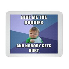 """GIVE ME THE BOOBIES BABY MEME MOUSEPAD. PRODUCT INFORMATION 9.25 """" X 7.75 """" 1/4 """" THICKNESS MADE OF DURABLE NEOPRENE PAD CONSISTS OF A SOFT BACKING WITH A POLYESTER TOP"""