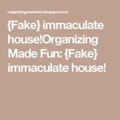 {Fake} immaculate house!Organizing Made Fun: {Fake} immaculate house!