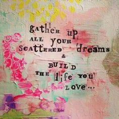 recoge todos tus sueños dispersos y construye la vida que desearias tener, que amas...