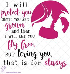 I will protect you until you are grown and then I will let you fly free. But loving you, that is for always.