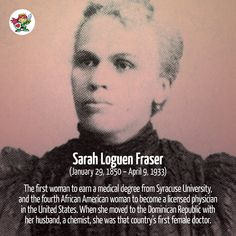 Sarah Loguen Fraser - trailblazing doctor | Sarah Loguen Fraser was the first woman to earn a medical degree from Syracuse University, and the fourth African American woman to become a licensed physician in the United States. When she moved to the Dominican Republic with her husband, a chemist, she was that country's first female doctor.