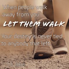 When people walk away from you, let them walk. Your destiny is never tied to anybody that left.  – T.D. Jakes
