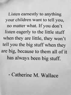 Listen earnestly to anything your children want to tell you, no matter what. If you don't listen eagerly to the little stuff when they are little, they won't tell you the big stuff when they are big, because to - Love of Life Quotes Quotes About Your Children, Quotes For Kids, Family Quotes, Quotable Quotes, Wisdom Quotes, Me Quotes, Fierce Quotes, Sport Quotes, Quotes Funny Sarcastic