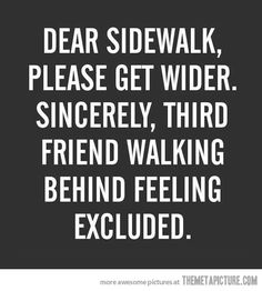 Dear sidewak, Please get wider. Sincerely, third friend walking behind feeling excluded.