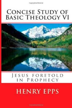 Concise Study of Basic Theology VI: Jesus foretold in Prophecy (Volume 6) by Mr Henry Harrison Epps jr, http://www.amazon.com/gp/product/1477603484/ref=cm_sw_r_pi_alp_Mxmjrb1GKRNAC