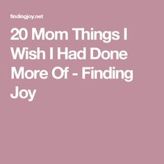 20 Mom Things I Wish I Had Done More Of - Finding Joy