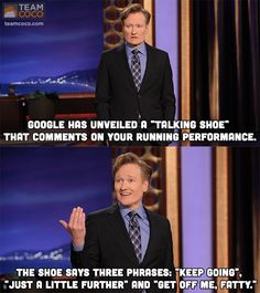 """Google has unveiled a ""talking show"" that comments on your running performance. The shoe says three phrases: ""Keep going,"" ""Just a little further,"" and ""Get off me, fatty."" - Conan O'Brien"