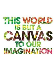 """""""This world is but a canvas to our imagination."""""""