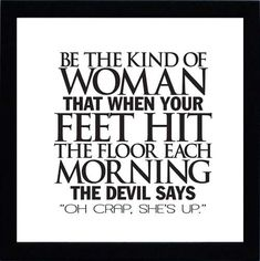 "Be the kind of woman that when your feet hit the floor each morning the devil says ""Oh Crap , she's up""."