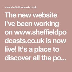 The new website I've been working on www.sheffieldpodcasts.co.uk is now live! It's a place to discover all the podcasts and podcasters in the city of Sheffield, South  Yorkshire. It's main goal is to easily display all the podcasts on the front page and to offer subscription links and access to all social networks for each individual show. It's also where you can find information about our monthly meetup group.  So if you're interested in podcasting, please tell others about the website…