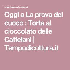 Oggi a La prova del cuoco : Torta al cioccolato delle Cattelani | Tempodicottura.it