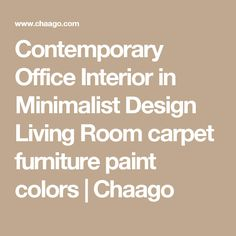 Contemporary Office Interior in Minimalist Design Living Room carpet furniture paint colors  | Chaago