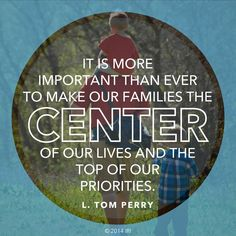 """""""In a world of turmoil and uncertainty, it is more important than ever to make our families the center of our lives and the top of our priorities."""" From Elder Perry's http://pinterest.com/pin/24066179230820503 general conference http://facebook.com/pages/General-Conference-of-The-Church-of-Jesus-Christ-of-Latter-day-Saints/223271487682878 message http://lds.org/general-conference/2003/04/the-importance-of-the-family"""