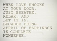 When love knocks at your door, just breathe, relax, and let it in. Because being afraid of happiness is complete nonsense.