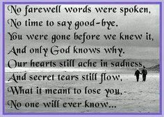 """""""No farewell words werer spoken, No time to say good-bye. You were gone before we knew it, And only God knows why. Our hearts still ache in sadness, And secret tears still flow, What it meant to lose you, No one will ever know..."""""""