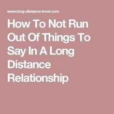 How To Not Run Out Of Things To Say In A Long Distance Relationship
