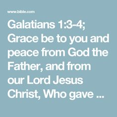 Galatians 1:3-4; Grace be to you and peace from God the Father, and from our Lord Jesus Christ,  Who gave himself for our sins, that he might deliver us from this present evil world, according to the will of God and our Father:
