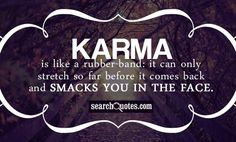 Karma Is Like Rubber Bands quotes - Karma is like a rubber-band: it can only stretch so far before it comes back and smacks you in the face. Read more quotes and sayings about Karma Is Like Rubber Bands. Bad Karma Quotes, People Quotes, Quotes To Live By, Me Quotes, Funny Quotes, Karma Sayings, Karma Pictures, Karma Images, Deadbeat Dad Quotes