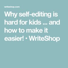 Why self-editing is hard for kids ... and how to make it easier! • WriteShop