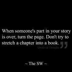 When someone's part in your story is over, turn the page. Don't try to stretch a chapter into a book.