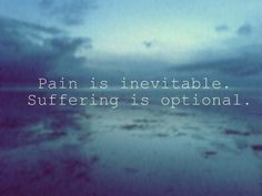 """Pain is inevitable. Misery is optional."" One of my favorite quotes and a nice reminder that today I have a choice."