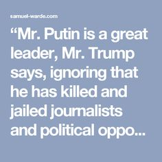 """Mr. Putin is a great leader, Mr. Trump says, ignoring that he has killed and jailed journalists and political opponents, has invaded two of his neighbors and is driving his economy to ruin. Mr. Trump has also taken policy positions consistent with Russian, not American, interests — endorsing Russian espionage against the United States, supporting Russia's annexation of Crimea, and giving a green light to a possible Russian invasion of the Baltic States."""