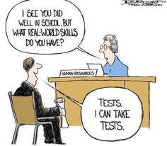 – A scuola andavi bene, ma che abilità hai per il mondo reale? –Esami. So passare esami.
