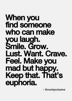 When you find someone who can make you laugh. Smile. Grow. Lust. Want. Crave. Feel. Make you mad but happy. Keep that. That's euphoria.
