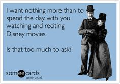 I want nothing more than to spend the day with you watching and reciting Disney movies. Is that too much to ask? | Friendship Ecard | someecards.com