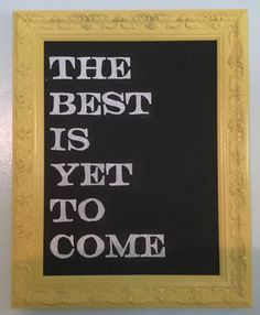 Handmade chalk board sign reading: The best is yet to come  Frame is painted yellow and glass insert has been painted with chalkboard paint. Calligraphy is done in permanent chalk marker, so it will not smudge or come off on anything.  Frame includes saw toothed hanger that can be attached for wall hanging.  Finished dimensions 12x15 inches including the frame; chalkboard is 8.75x11.75 inches