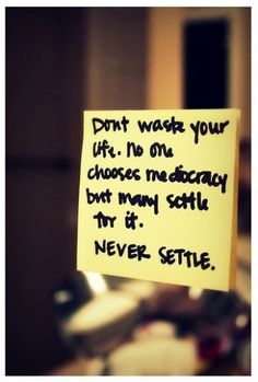 no one chooses mediocracy but many settle for it.  .:never settle