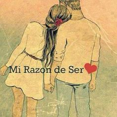 Mi Razón de Ser eres tu, desde el momento en que me dijiste yo también sería la tuya.